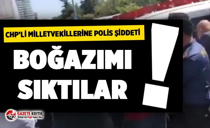 CHP milletvekillerine polis saldırısı: 'Boğazımı sıktılar...'