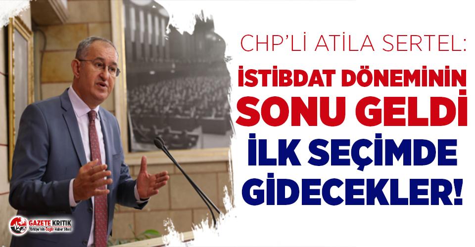 CHP'li Sertel: İstibdat döneminin sonu geldi, ilk seçimde gidecekler