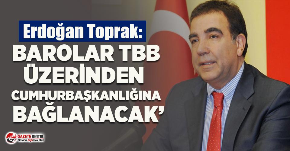 Erdoğan Toprak: 'Barolar TBB üzerinden Cumhurbaşkanı'na bağlanacak'