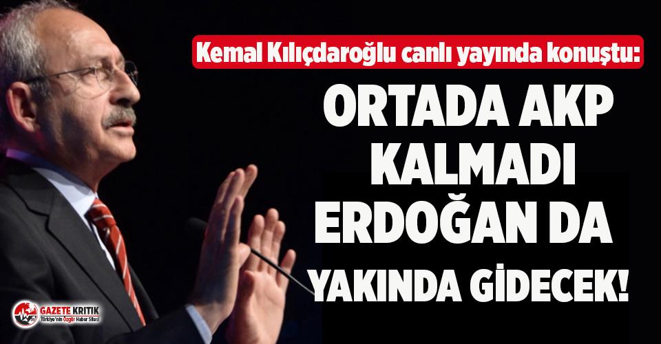 Kemal Kılıçdaroğlu: Ortada AKP kalmadı, Erdoğan da yakında gidecek