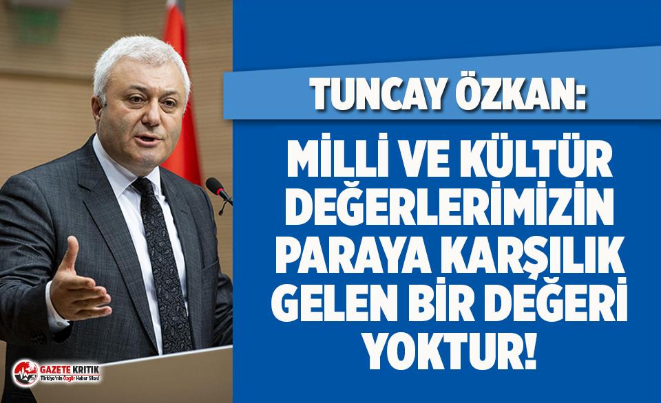 Tuncay Özkan: Milli ve kültür değerlerimizin paraya karşılık gelen bir değeri yoktur