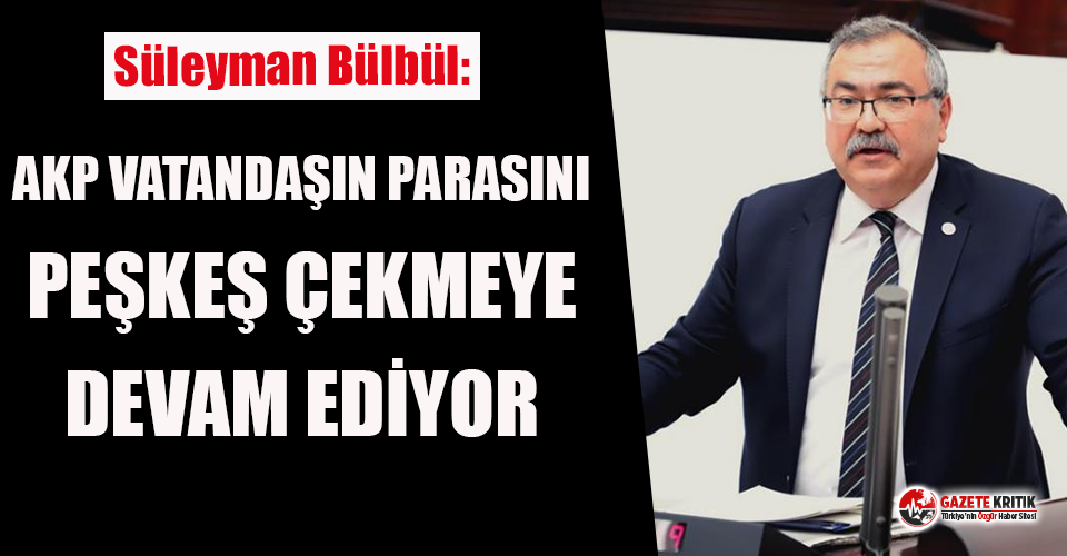 CHP'li Bülbül: AKP, Vatandaşın Parasını Peşkeş Çekmeye Devam Ediyor