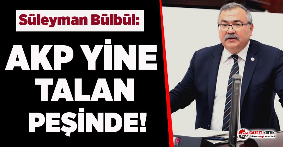 CHP'li Bülbül: AKP yine talan peşinde
