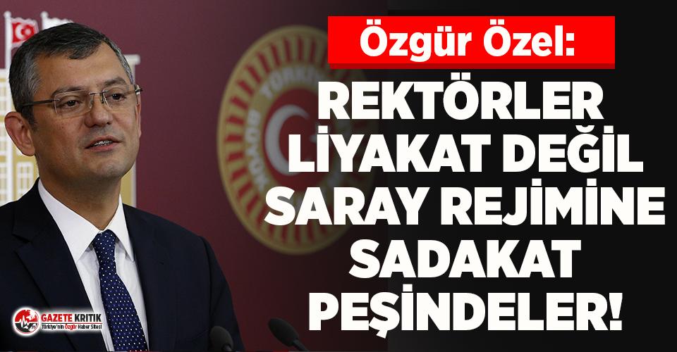 CHP'li Özel: Rektörler, liyakat değil, saray rejimine sadakat peşindeler!