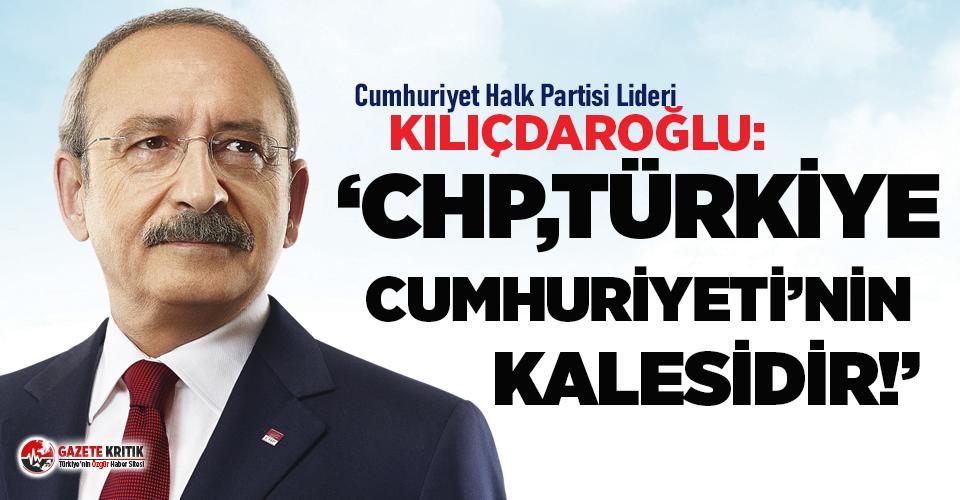 Kemal Kılıçdaroğlu: CHP, Türkiye Cumhuriyeti'nin kalesidir