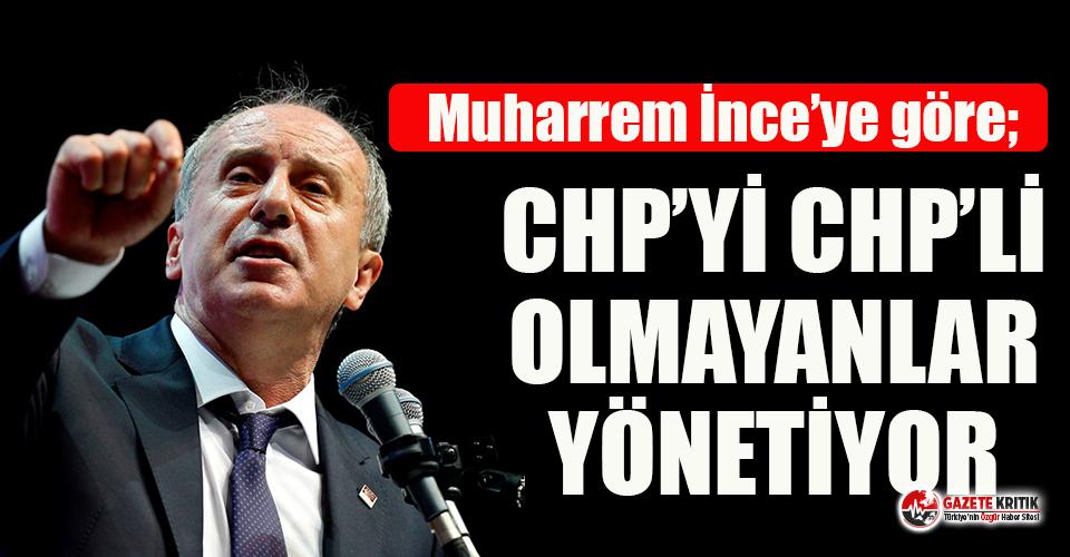 Muharrem İnce'ye göre: CHP'yi CHP'li olmayanlar...