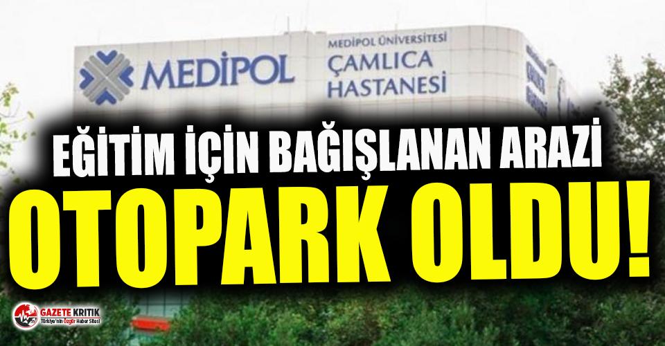 Okul için bağışlanan arazi Medipol'e otopark...
