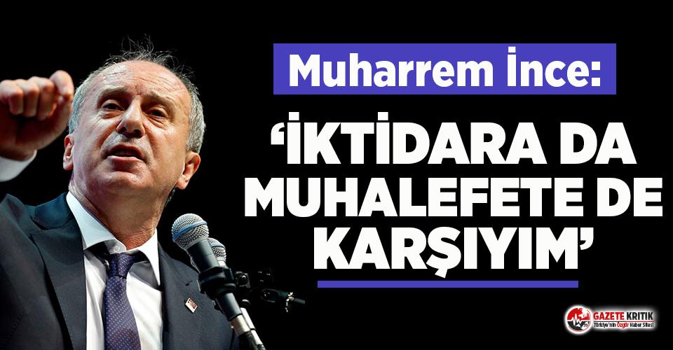 Parti kuracağı iddia edilen Muharrem İnce: İktidara da muhalefete de karşıyım!