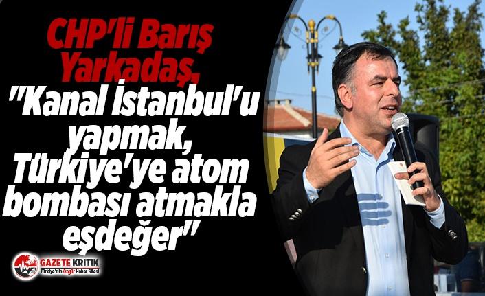 """CHP'li Barış Yarkadaş, """"Kanal İstanbul'u..."""