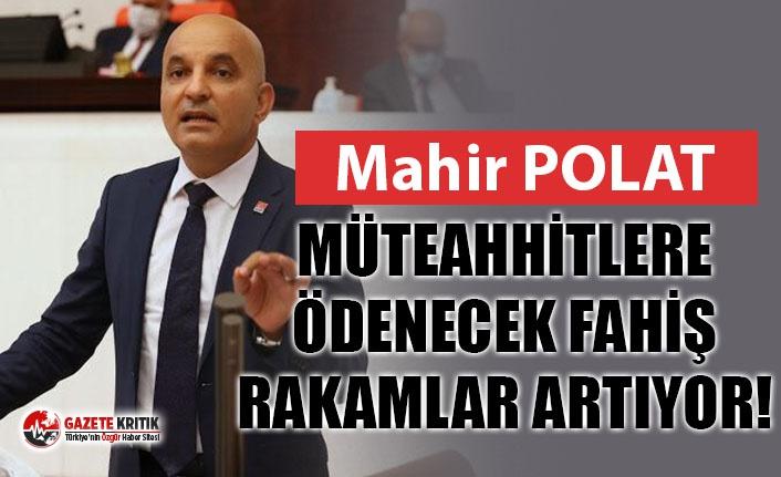 CHP'Lİ POLAT: MÜTEAHHİTLERE ÖDENECEK FAHİŞ RAKAMLAR ARTIYOR!