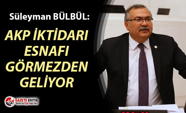 CHP'Lİ BÜLBÜL: AKP İKTİDARI ESNAFI GÖRMEZDEN...