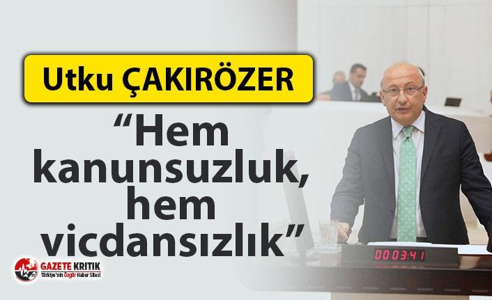 """CHP'li Çakırözer: """"Hem kanunsuzluk, hem vicdansızlık"""""""