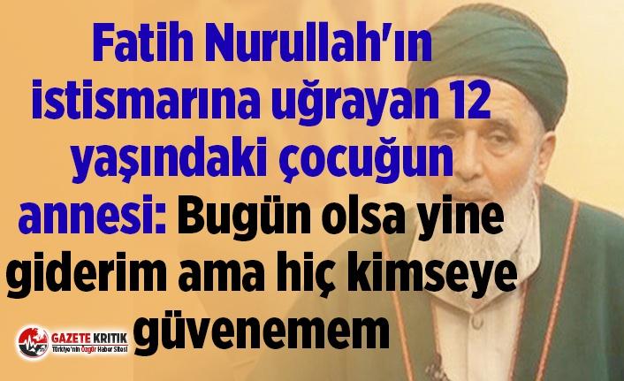Fatih Nurullah'ın istismarına uğrayan 12 yaşındaki çocuğun annesi: Bugün olsa yine giderim ama hiç kimseye güvenemem