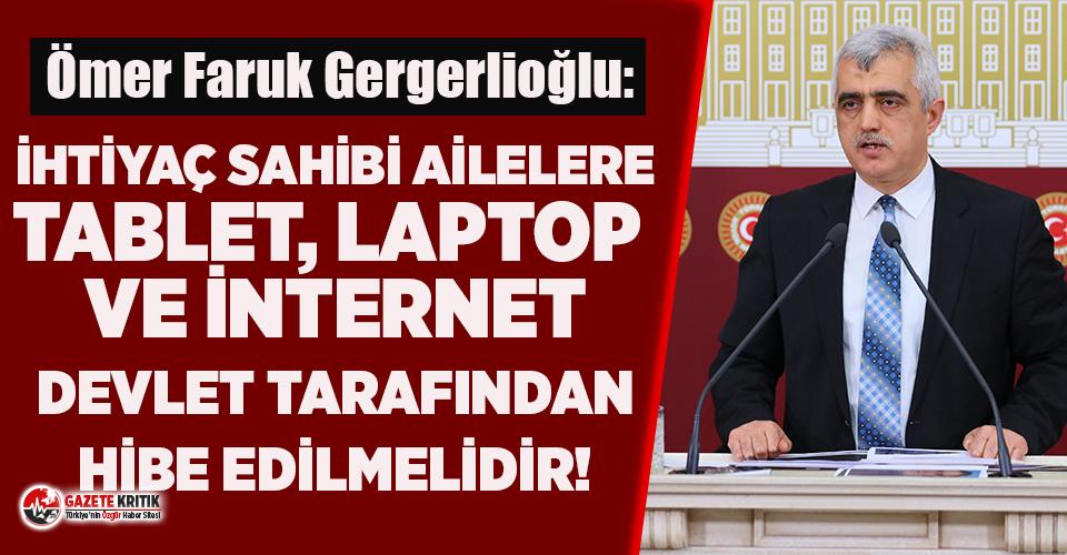 Gergerlioğlu: İhtiyaç sahibi ailelere tablet, laptop ve internet devlet tarafından ihaleye gidilerek hibe edilmelidir