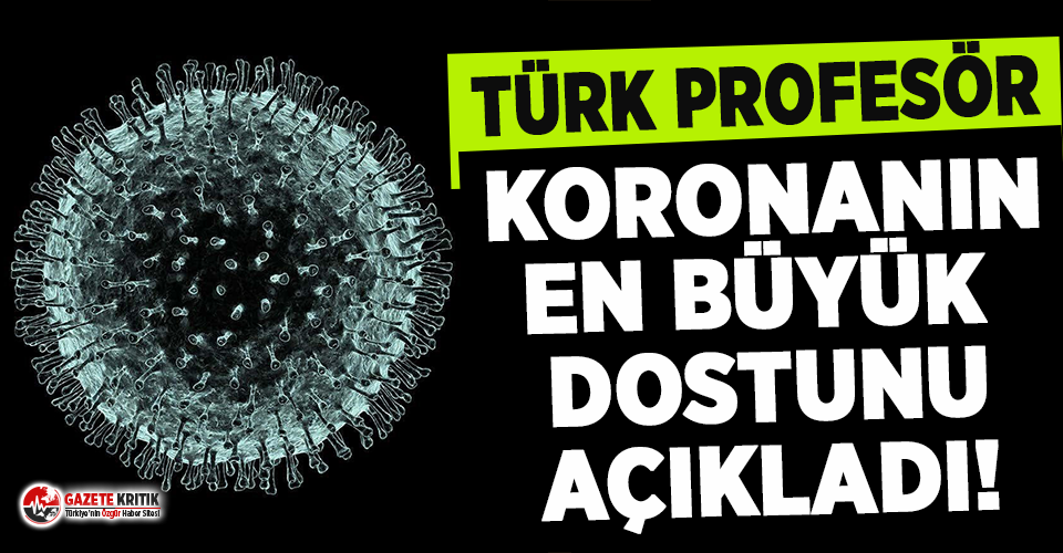 Türk profesör koronanın en büyük dostunu açıkladı!