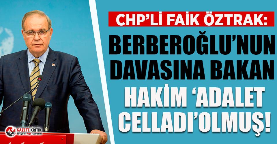 CHP'li Faik Öztrak: Berberoğlu'nun davasına bakan hakim 'adalet celladı' olmuş