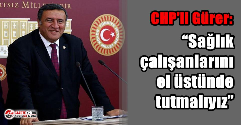 """CHP'li Gürer: """"Sağlık çalışanlarını..."""