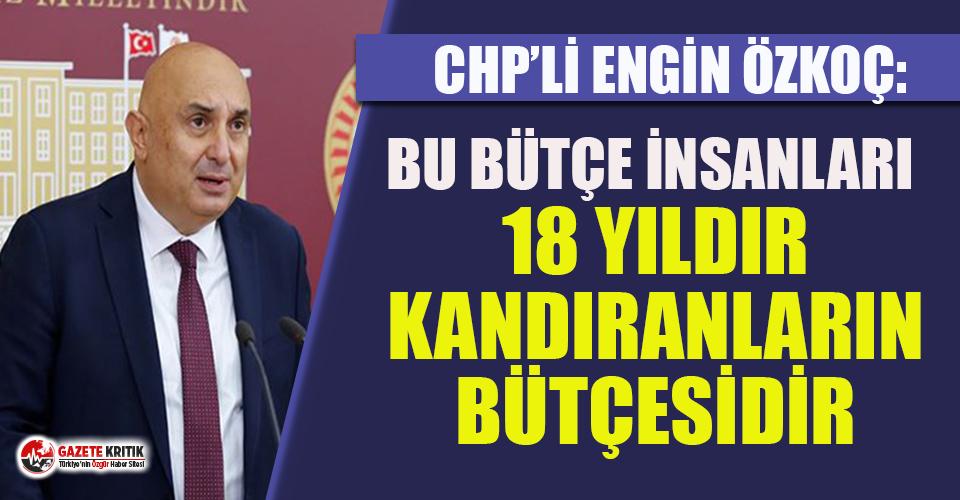 CHP'li Özkoç: Bu bütçe yalan bütçedir, insanları 18 yıldır kandıranların bütçesidir!