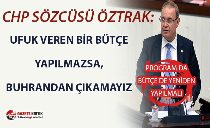 CHP SÖZCÜSÜ ÖZTRAK:UFUK VEREN BİR BÜTÇE YAPILMAZSA,...