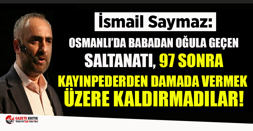 İsmail Saymaz: Osmanlı'da babadan oğula  geçen saltanatı, 97 yıl sonra kayınpederden damada vermek üzere kaldırmadılar