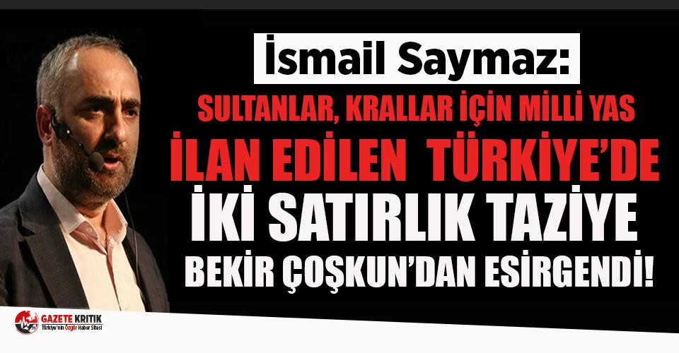 İsmail Saymaz: Sultanlar ve krallar için millî yas ilan edilen Türkiye'de, iki satırlık bir taziye Bekir Coşkun'dan esirgendi