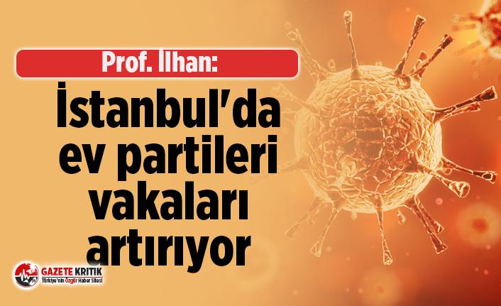Prof. İlhan: İstanbul'da ev partileri vakaları artırıyor