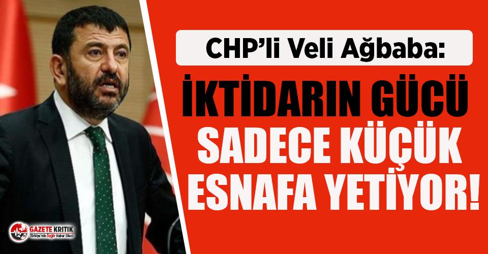 CHP'li Ağbaba: İktidarın gücü sadece küçük esnafa yetiyor!