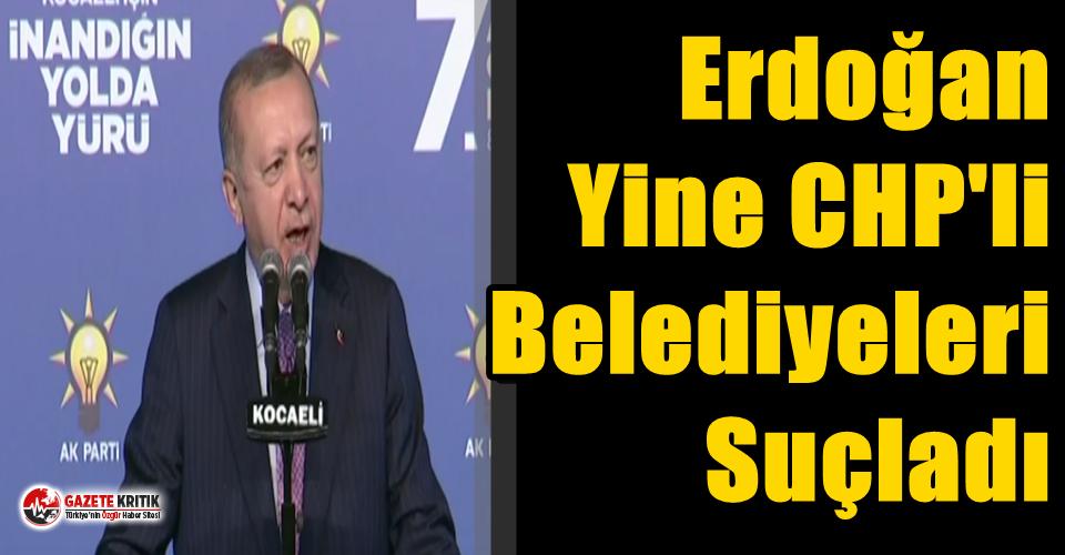 Erdoğan Yine CHP'li Belediyeleri Suçladı