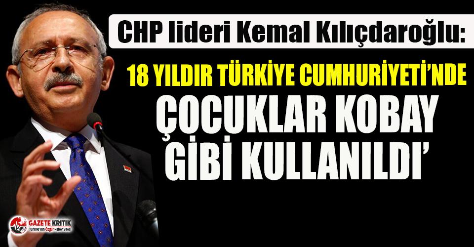 Kılıçdaroğlu: 18 yıldır Türkiye Cumhuriyeti'nde çocuklar kobay gibi kullanıldı