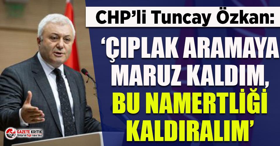 CHP'li Tuncay Özkan: 'Çıplak aramaya maruz kaldım bu namertliği kaldıralım'