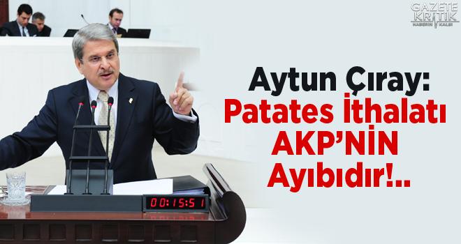 Aytun Çıray: Patates İthalatı AKP'NİN Ayıbıdır!..