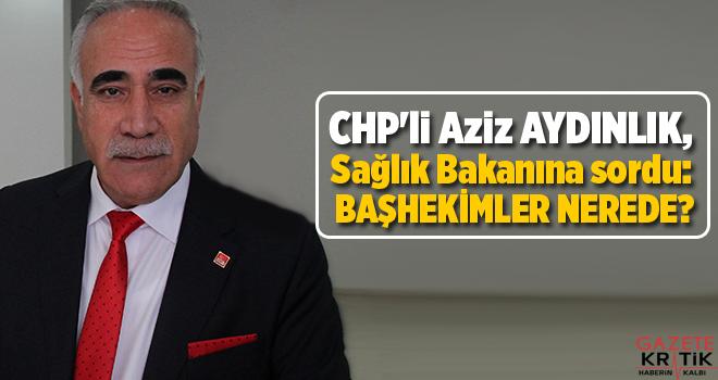 CHP'li Aziz AYDINLIK, Sağlık Bakanına sordu: BAŞHEKİMLER...