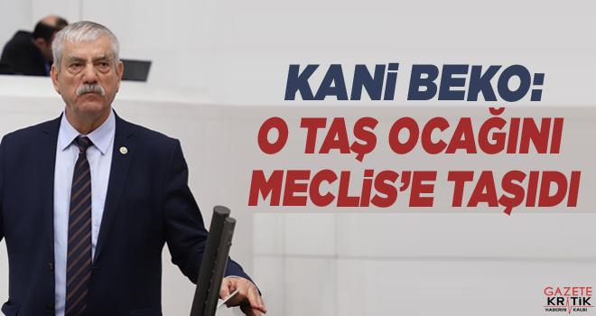 CHP'li Kani Beko:O taş ocağını Meclis'e taşıdı