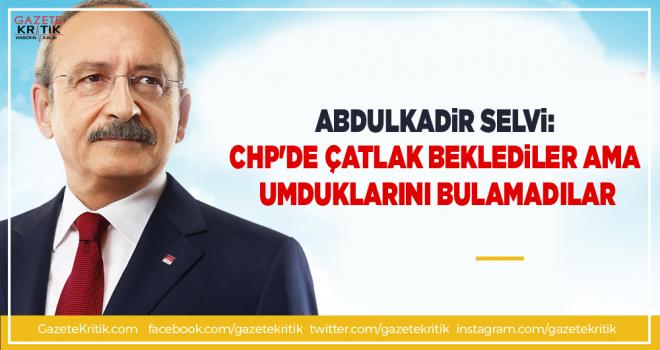 Abdulkadir Selvi:CHP'de çatlak beklediler ama umduklarını...