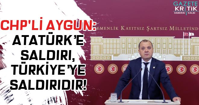 CHP'Lİ AYGUN:ATATÜRK'E SALDIRI, TÜRKİYE'YE SALDIRIDIR!