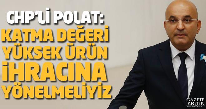 CHP'Lİ POLAT: KATMA DEĞERİ YÜKSEK ÜRÜN İHRACINA...