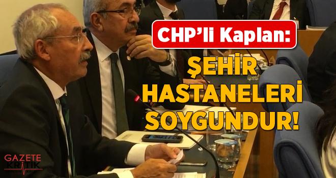 CHP'li İrfan KAPLAN : ŞEHİR HASTANELERİ SOYGUNDUR!