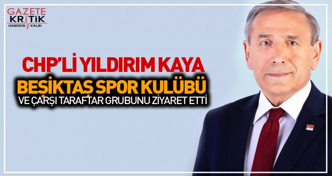 CHP GENEL BAŞKAN YARDIMCISI YILDIRIM KAYA BEŞİKTAŞ...