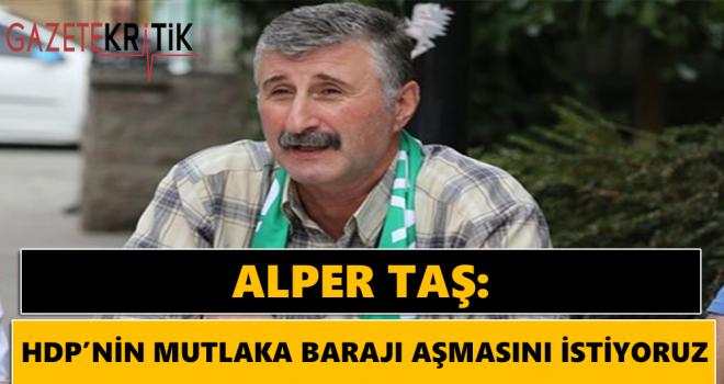 Alper Taş:HDP'nin mutlaka barajı aşmasını istiyoruz