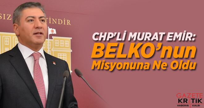 CHP'Lİ MURAT EMİR:BELKO'nun Misyonuna Ne Oldu