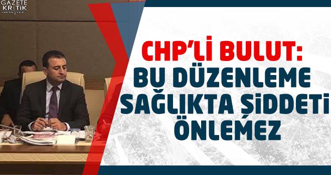 CHP'li Bulut: Bu Düzenleme Sağlıkta Şiddeti Önlemez