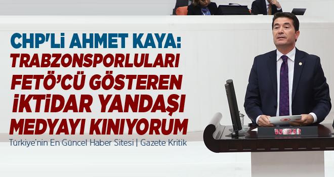 CHP'Lİ AHMET KAYA:TRABZONSPORLULARI FETÖ'CÜ GÖSTEREN...