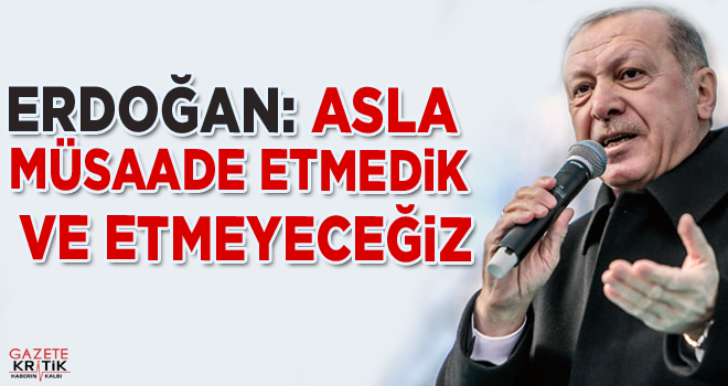 Cumhurbaşkanı Erdoğan: Asla müsaade etmedik ve...