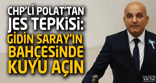 CHP'Lİ POLAT'TAN JES TEPKİSİ: GİDİN SARAY'IN...