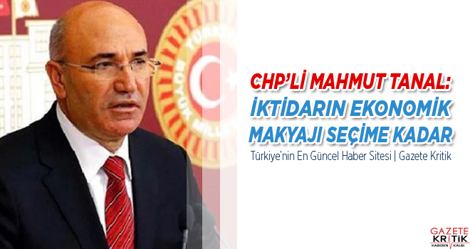 CHP'Lİ MAHMUT TANAL: İKTİDARIN EKONOMİK MAKYAJI...