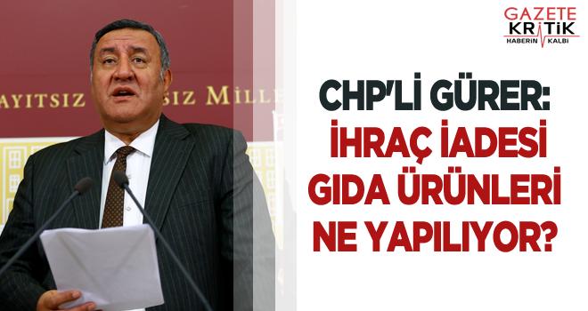 CHP'Lİ GÜRER: İHRAÇ İADESİ GIDA ÜRÜNLERİ...
