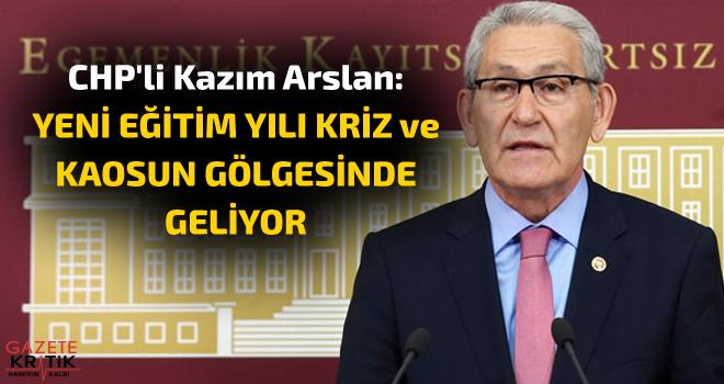 CHP'li Kazım Arslan:YENİ EĞİTİM YILI KRİZ ve...