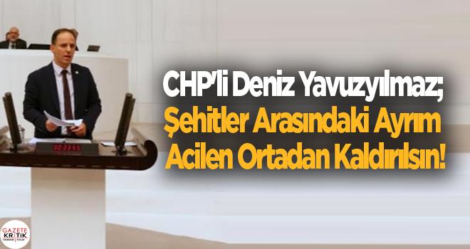 CHP'li Deniz Yavuzyılmaz; Şehitler Arasındaki Ayrım...