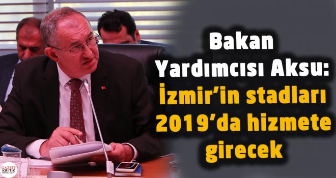 Bakan Yardımcısı Aksu: İzmir'in stadları 2019'da...