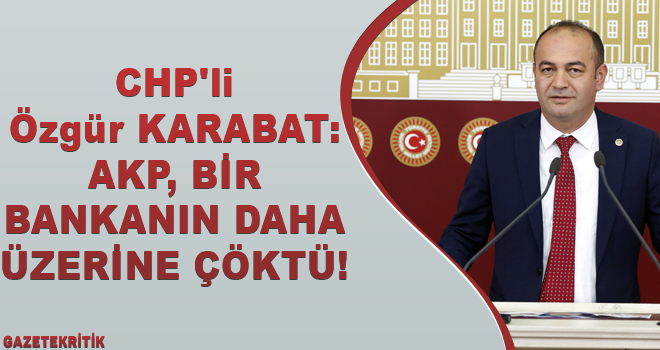 CHP'li Özgür KARABAT:AKP, BİR BANKANIN DAHA ÜZERİNE...
